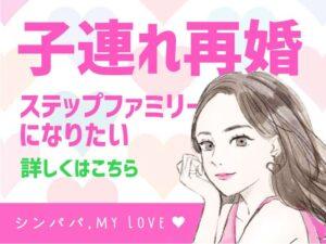 子連れ再婚ステップファミリーになりたい!詳しくはこちら(シンパパ, my Love)